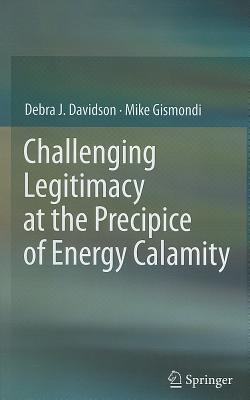 Challenging Legitimacy at the Precipice of Energy Calamity By Davidson, Debra J./ Gismondi, Mike